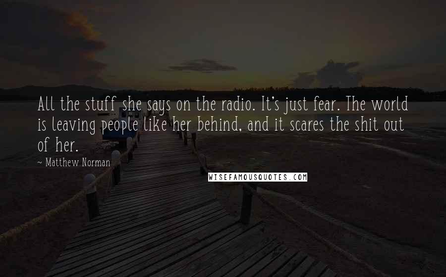 Matthew Norman quotes: All the stuff she says on the radio. It's just fear. The world is leaving people like her behind, and it scares the shit out of her.