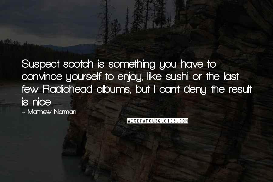 Matthew Norman quotes: Suspect scotch is something you have to convince yourself to enjoy, like sushi or the last few Radiohead albums, but I can't deny the result is nice.