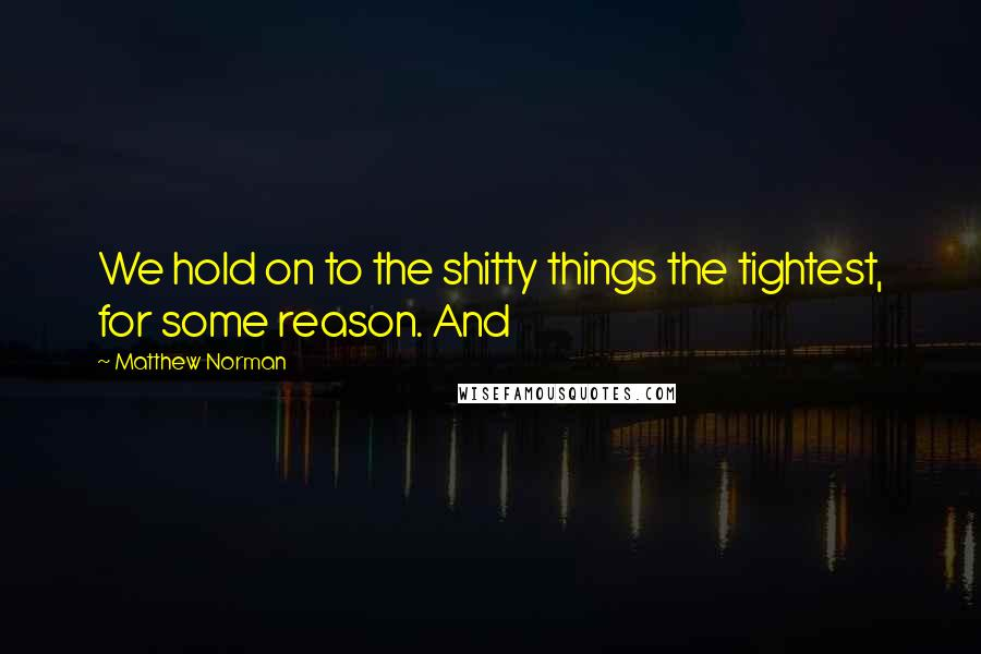 Matthew Norman quotes: We hold on to the shitty things the tightest, for some reason. And