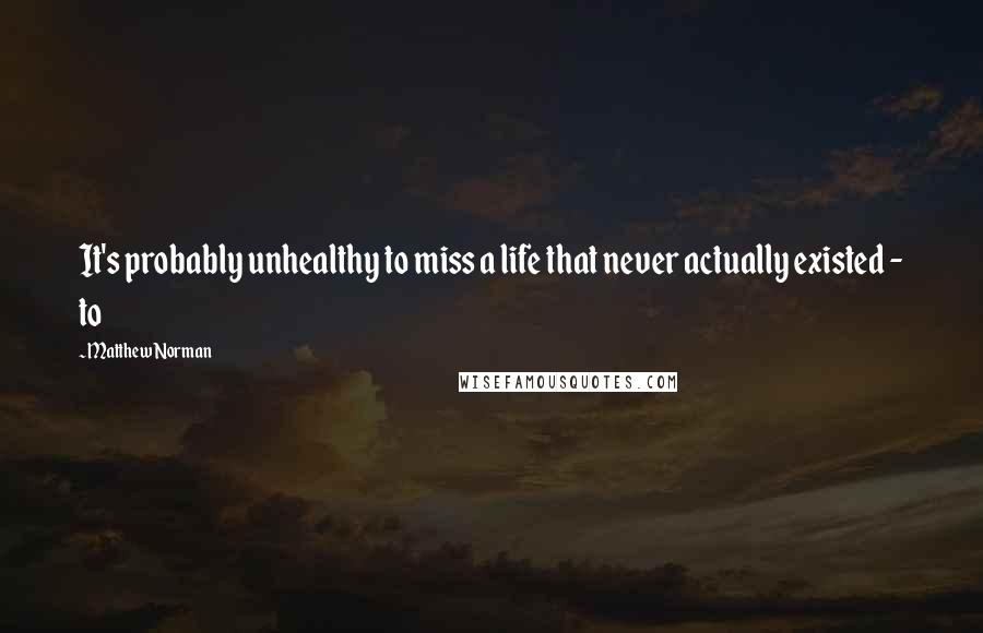 Matthew Norman quotes: It's probably unhealthy to miss a life that never actually existed - to