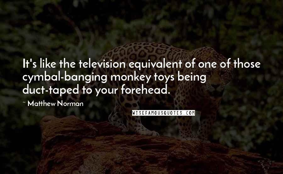 Matthew Norman quotes: It's like the television equivalent of one of those cymbal-banging monkey toys being duct-taped to your forehead.