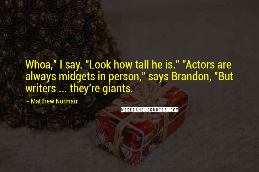 """Matthew Norman quotes: Whoa,"""" I say. """"Look how tall he is."""" """"Actors are always midgets in person,"""" says Brandon, """"But writers ... they're giants."""
