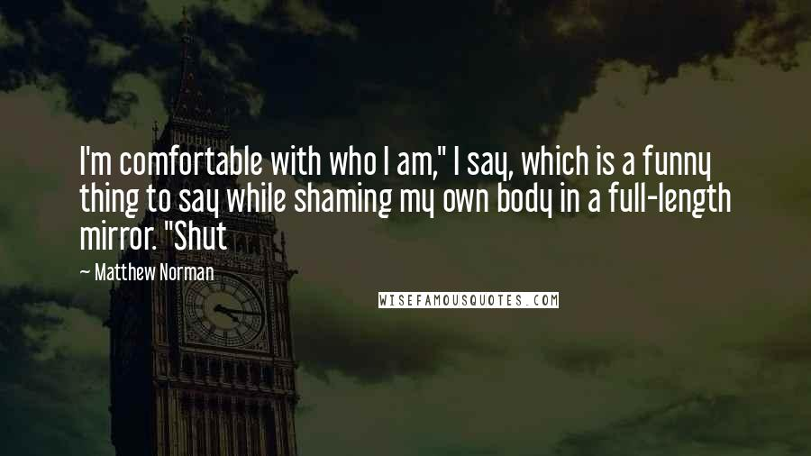 """Matthew Norman quotes: I'm comfortable with who I am,"""" I say, which is a funny thing to say while shaming my own body in a full-length mirror. """"Shut"""