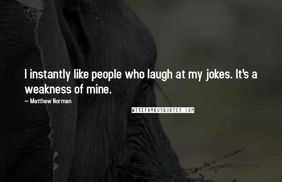 Matthew Norman quotes: I instantly like people who laugh at my jokes. It's a weakness of mine.