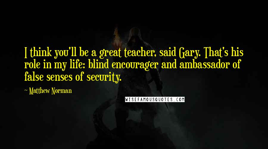 Matthew Norman quotes: I think you'll be a great teacher, said Gary. That's his role in my life: blind encourager and ambassador of false senses of security.