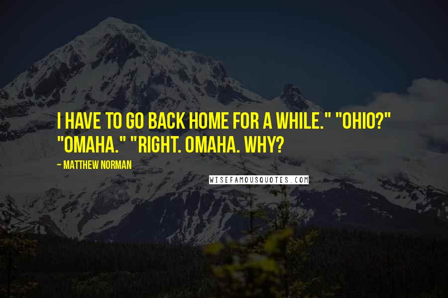 """Matthew Norman quotes: I have to go back home for a while."""" """"Ohio?"""" """"Omaha."""" """"Right. Omaha. Why?"""