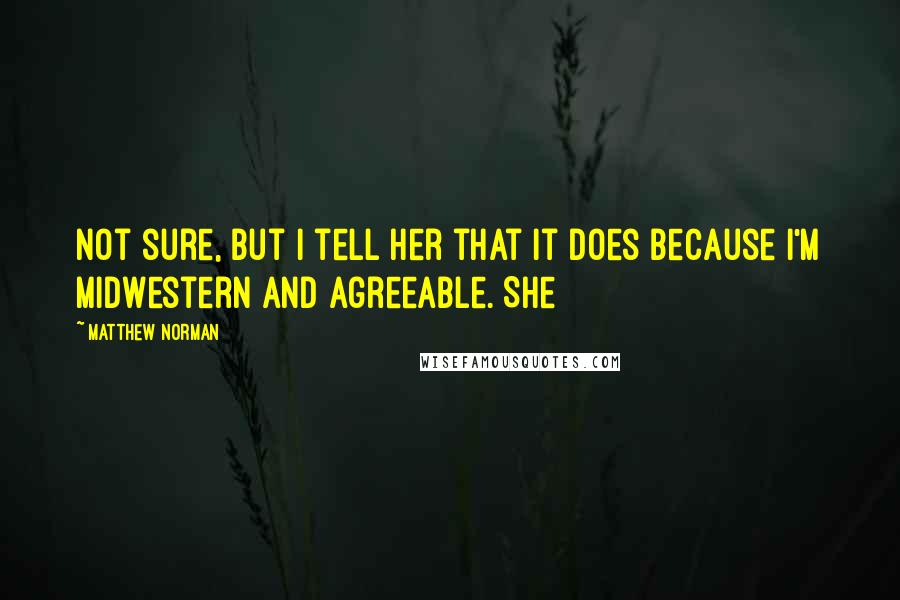 Matthew Norman quotes: Not sure, but I tell her that it does because I'm Midwestern and agreeable. She