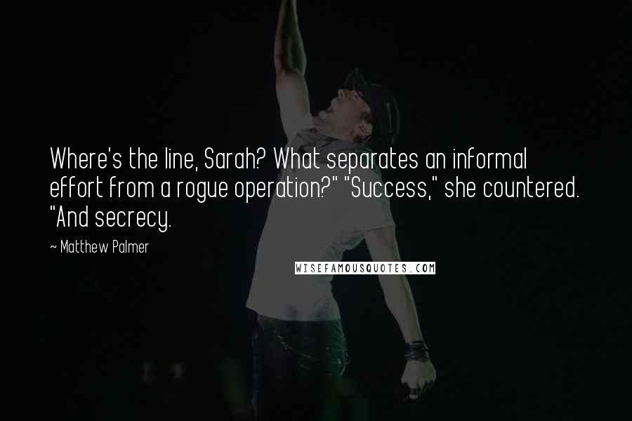 """Matthew Palmer quotes: Where's the line, Sarah? What separates an informal effort from a rogue operation?"""" """"Success,"""" she countered. """"And secrecy."""