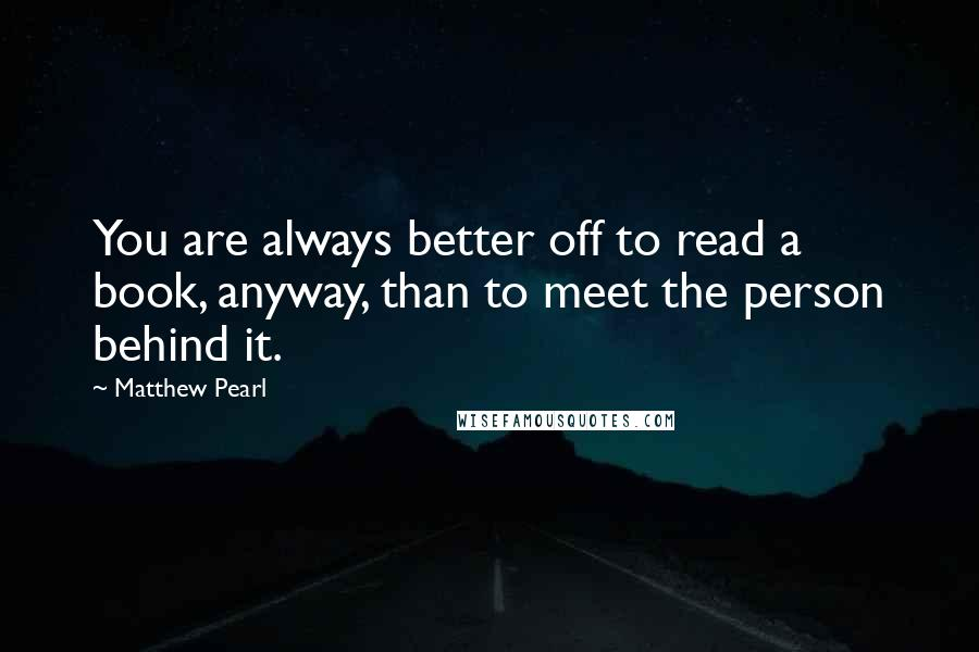 Matthew Pearl quotes: You are always better off to read a book, anyway, than to meet the person behind it.