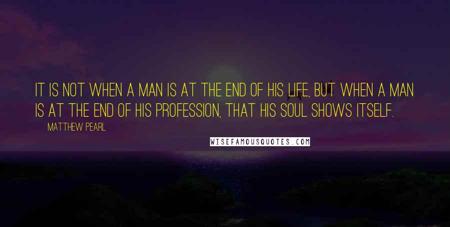 Matthew Pearl quotes: It is not when a man is at the end of his life, but when a man is at the end of his profession, that his soul shows itself.