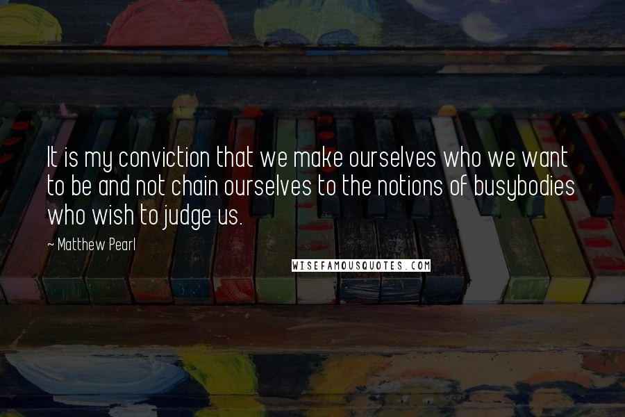Matthew Pearl quotes: It is my conviction that we make ourselves who we want to be and not chain ourselves to the notions of busybodies who wish to judge us.