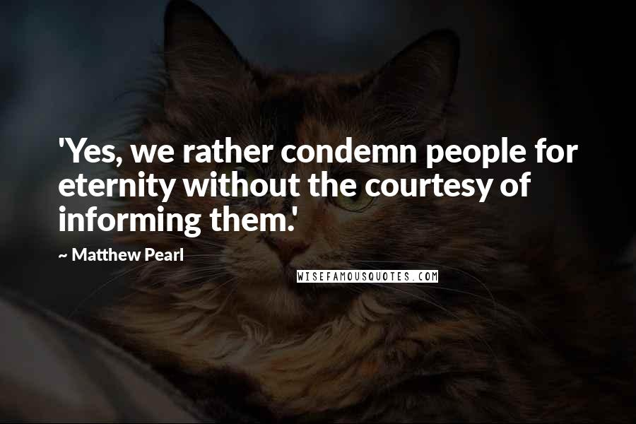 Matthew Pearl quotes: 'Yes, we rather condemn people for eternity without the courtesy of informing them.'