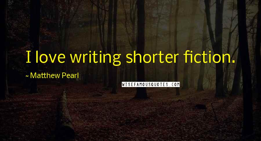 Matthew Pearl quotes: I love writing shorter fiction.