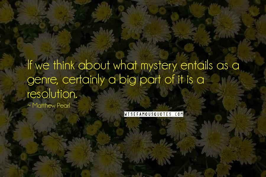 Matthew Pearl quotes: If we think about what mystery entails as a genre, certainly a big part of it is a resolution.