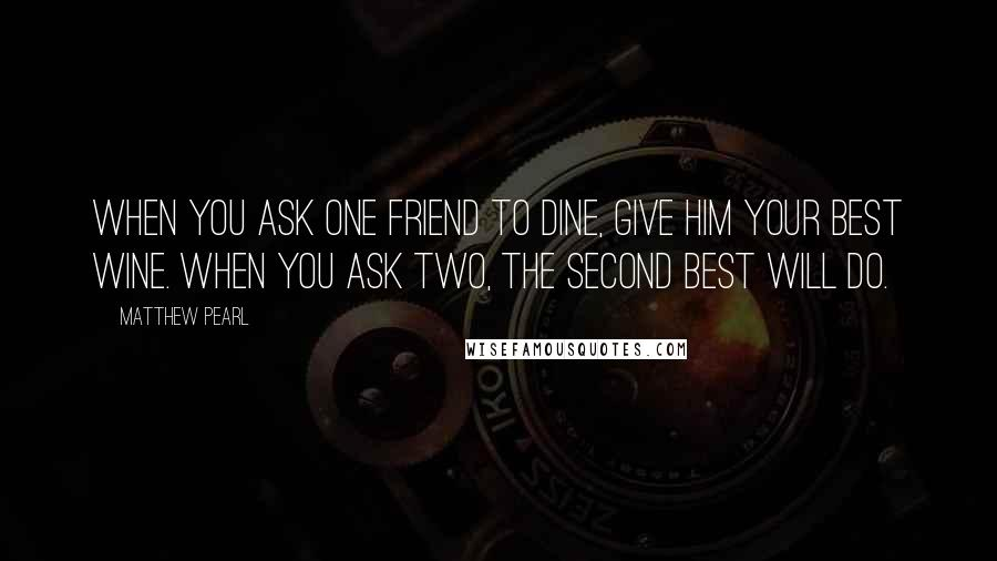 Matthew Pearl quotes: When you ask one friend to dine, give him your best wine. When you ask two, the second best will do.