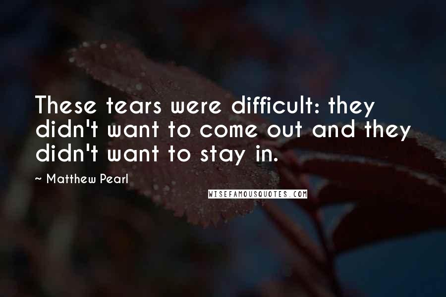 Matthew Pearl quotes: These tears were difficult: they didn't want to come out and they didn't want to stay in.