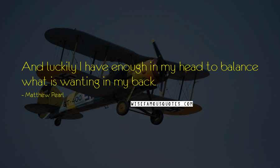 Matthew Pearl quotes: And luckily I have enough in my head to balance what is wanting in my back.