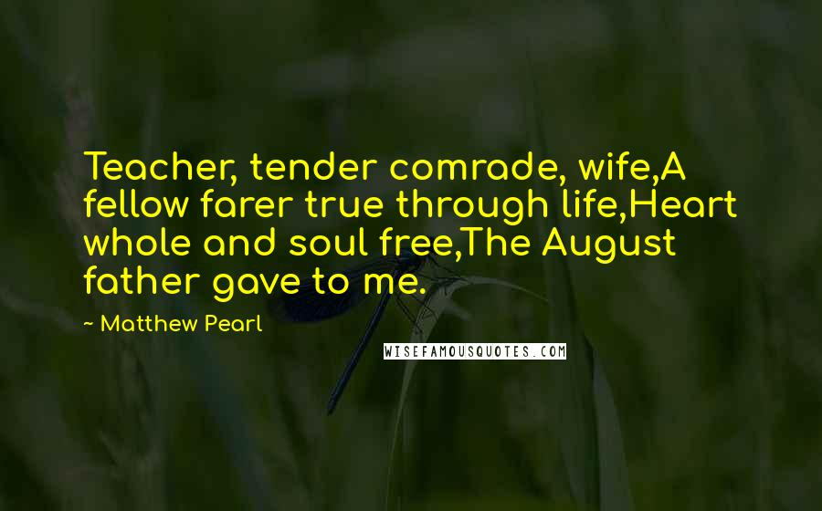 Matthew Pearl quotes: Teacher, tender comrade, wife,A fellow farer true through life,Heart whole and soul free,The August father gave to me.