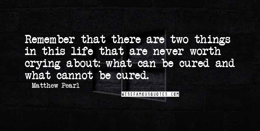 Matthew Pearl quotes: Remember that there are two things in this life that are never worth crying about: what can be cured and what cannot be cured.
