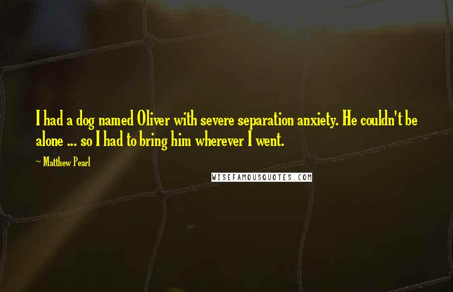 Matthew Pearl quotes: I had a dog named Oliver with severe separation anxiety. He couldn't be alone ... so I had to bring him wherever I went.