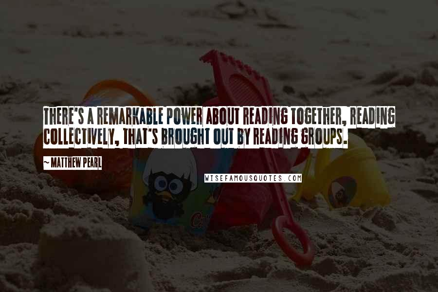 Matthew Pearl quotes: There's a remarkable power about reading together, reading collectively, that's brought out by reading groups.