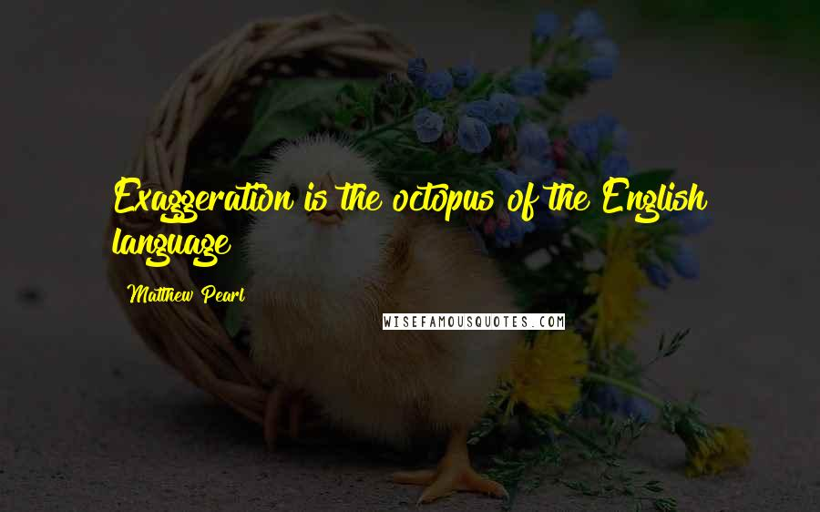 Matthew Pearl quotes: Exaggeration is the octopus of the English language