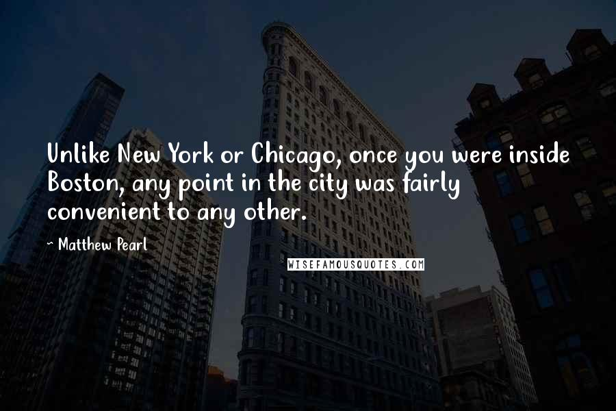 Matthew Pearl quotes: Unlike New York or Chicago, once you were inside Boston, any point in the city was fairly convenient to any other.