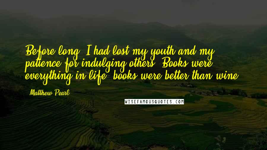 Matthew Pearl quotes: Before long, I had lost my youth and my patience for indulging others. Books were everything in life; books were better than wine.