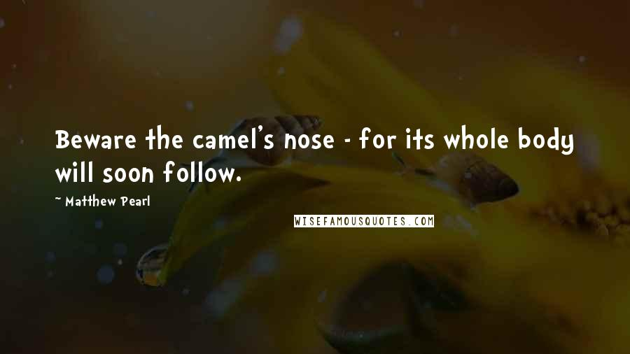 Matthew Pearl quotes: Beware the camel's nose - for its whole body will soon follow.