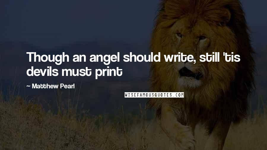Matthew Pearl quotes: Though an angel should write, still 'tis devils must print
