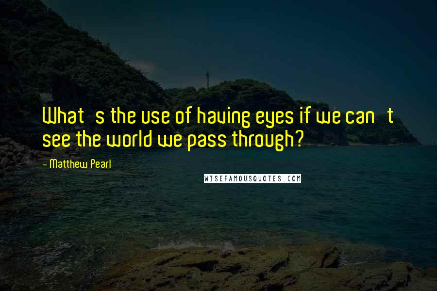 Matthew Pearl quotes: What's the use of having eyes if we can't see the world we pass through?