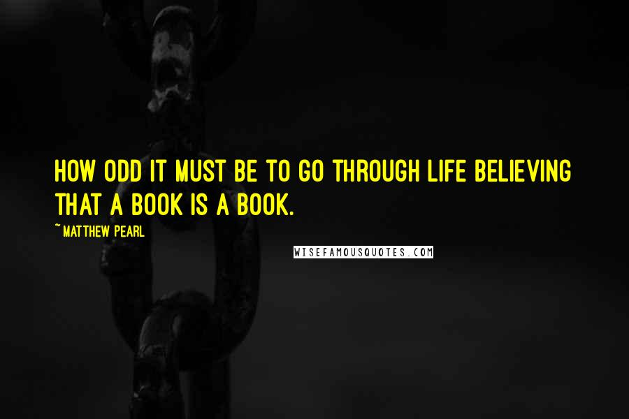 Matthew Pearl quotes: How odd it must be to go through life believing that a book is a book.