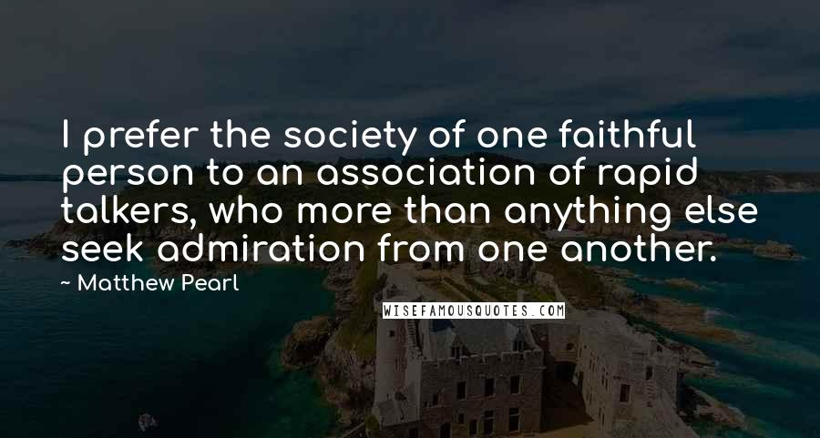Matthew Pearl quotes: I prefer the society of one faithful person to an association of rapid talkers, who more than anything else seek admiration from one another.