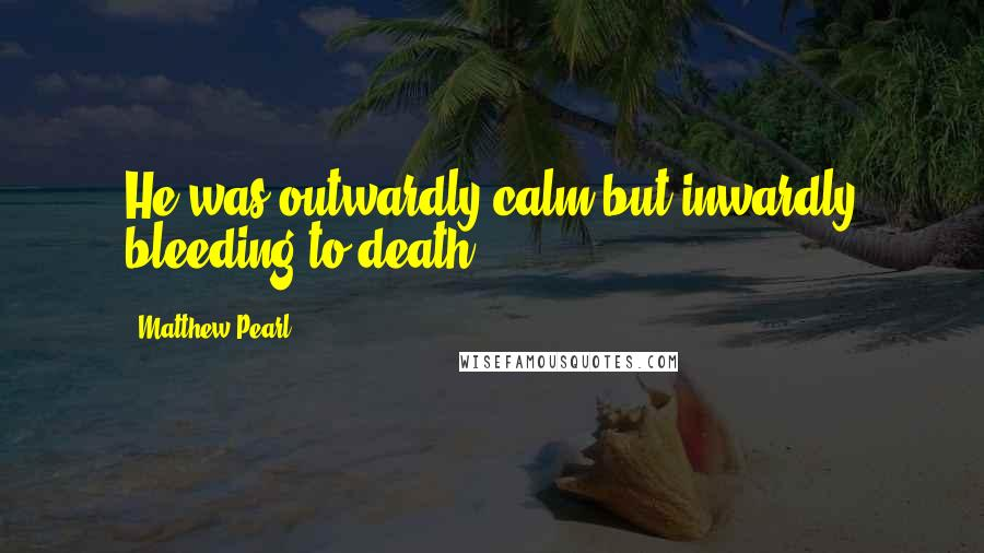 Matthew Pearl quotes: He was outwardly calm but inwardly bleeding to death.