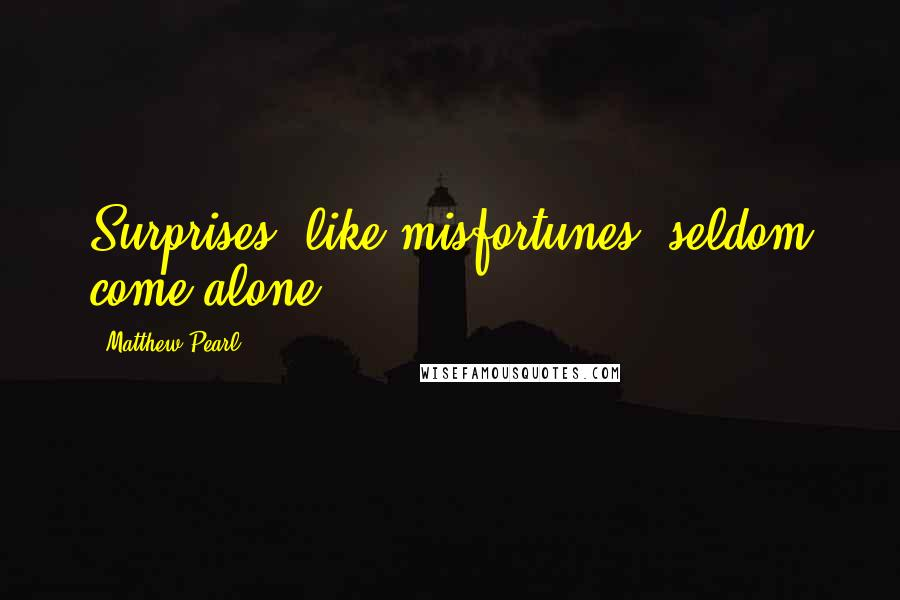 Matthew Pearl quotes: Surprises, like misfortunes, seldom come alone.