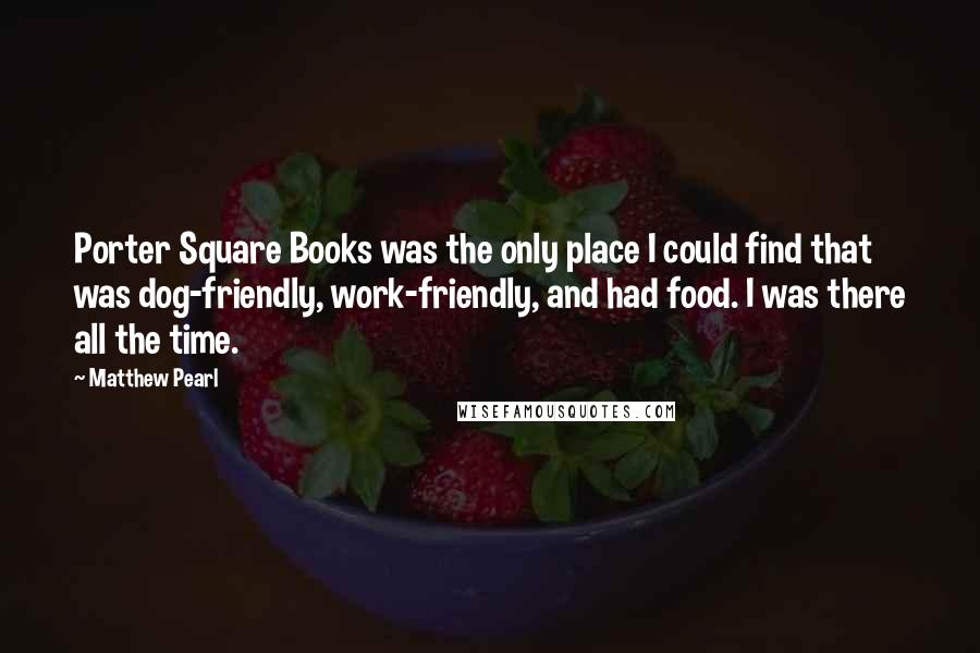Matthew Pearl quotes: Porter Square Books was the only place I could find that was dog-friendly, work-friendly, and had food. I was there all the time.