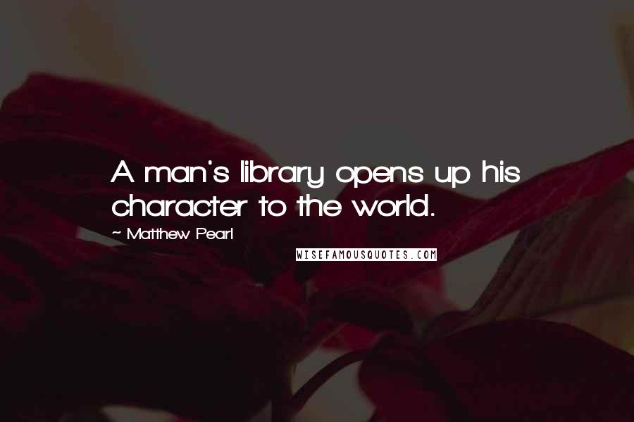 Matthew Pearl quotes: A man's library opens up his character to the world.