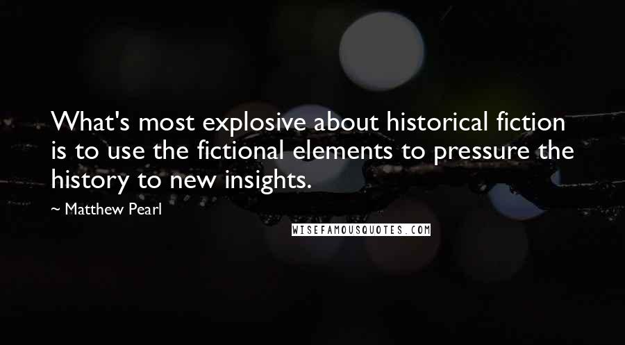 Matthew Pearl quotes: What's most explosive about historical fiction is to use the fictional elements to pressure the history to new insights.