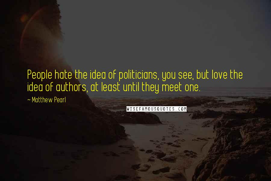 Matthew Pearl quotes: People hate the idea of politicians, you see, but love the idea of authors, at least until they meet one.