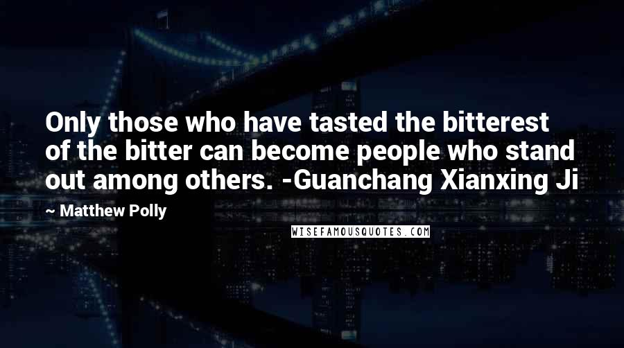 Matthew Polly quotes: Only those who have tasted the bitterest of the bitter can become people who stand out among others. -Guanchang Xianxing Ji