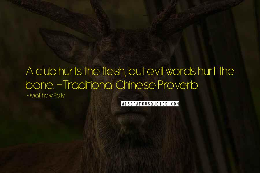 Matthew Polly quotes: A club hurts the flesh, but evil words hurt the bone. -Traditional Chinese Proverb