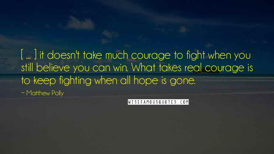 Matthew Polly quotes: [ ... ] it doesn't take much courage to fight when you still believe you can win. What takes real courage is to keep fighting when all hope is gone.