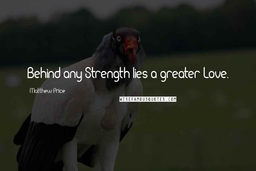 Matthew Price quotes: Behind any Strength lies a greater Love.