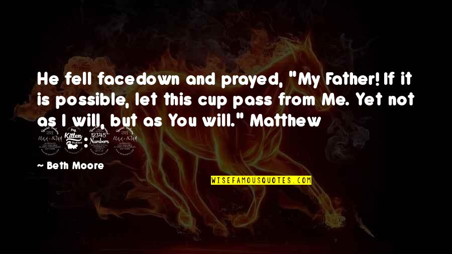 """Matthew Quotes By Beth Moore: He fell facedown and prayed, """"My Father! If"""