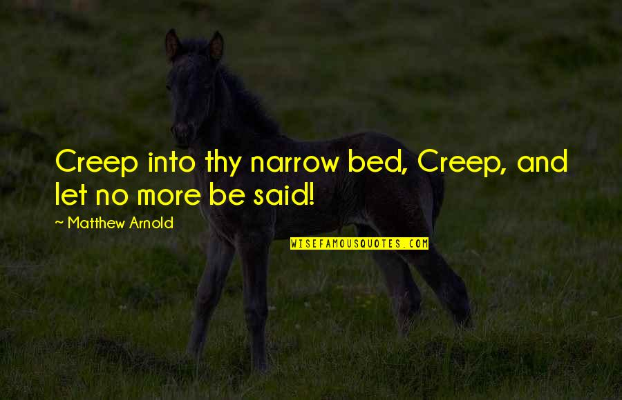 Matthew Quotes By Matthew Arnold: Creep into thy narrow bed, Creep, and let