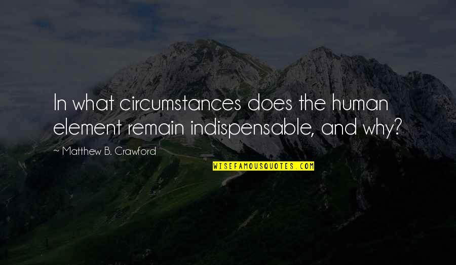 Matthew Quotes By Matthew B. Crawford: In what circumstances does the human element remain