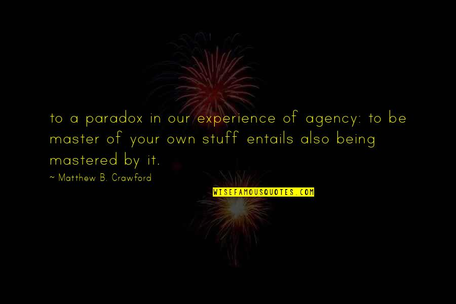 Matthew Quotes By Matthew B. Crawford: to a paradox in our experience of agency: