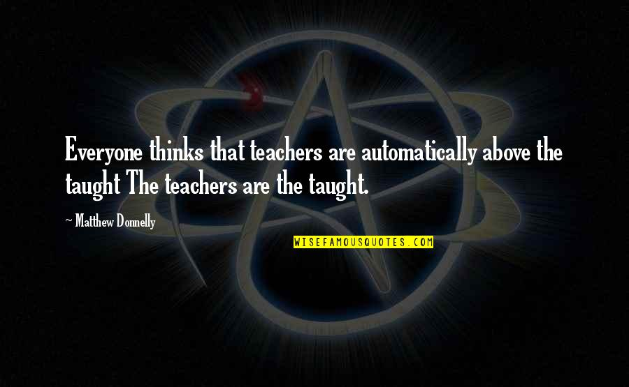 Matthew Quotes By Matthew Donnelly: Everyone thinks that teachers are automatically above the