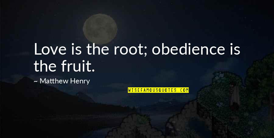 Matthew Quotes By Matthew Henry: Love is the root; obedience is the fruit.