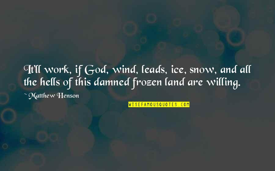 Matthew Quotes By Matthew Henson: It'll work, if God, wind, leads, ice, snow,